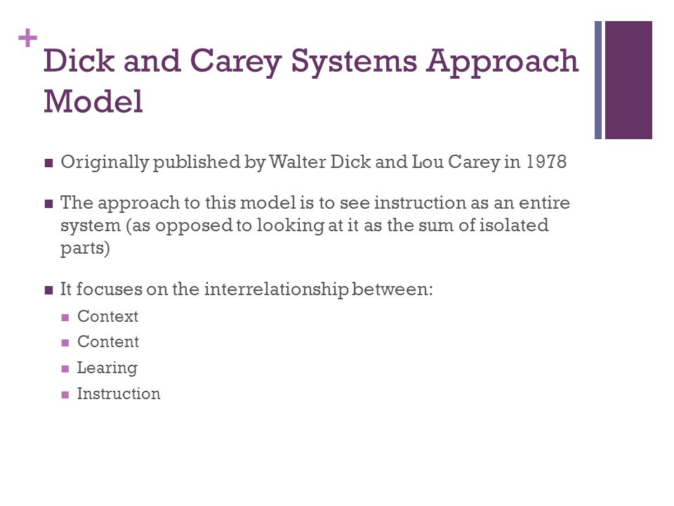 + Dick and Carey Systems Approach Model Originally published by Walter Dick and Lou Carey in 1978 The approach to this model is to see instruction as an entire system (as opposed to looking at it as the sum of isolated parts) It focuses on the interrelationship between: Context Content Learing Instruction