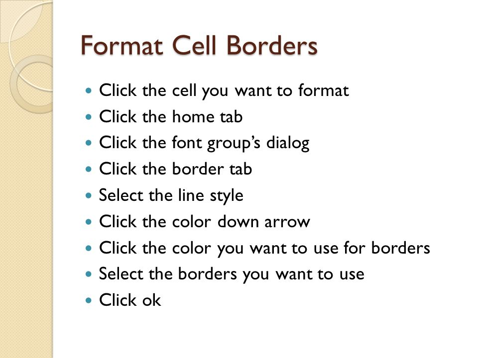 Format Cell Borders Click the cell you want to format Click the home tab Click the font group's dialog Click the border tab Select the line style Click the color down arrow Click the color you want to use for borders Select the borders you want to use Click ok