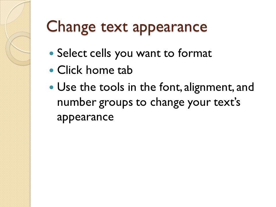 Change text appearance Select cells you want to format Click home tab Use the tools in the font, alignment, and number groups to change your text's appearance