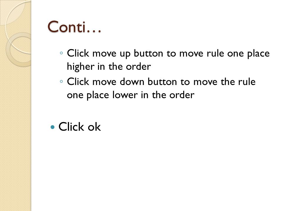Conti… ◦ Click move up button to move rule one place higher in the order ◦ Click move down button to move the rule one place lower in the order Click ok