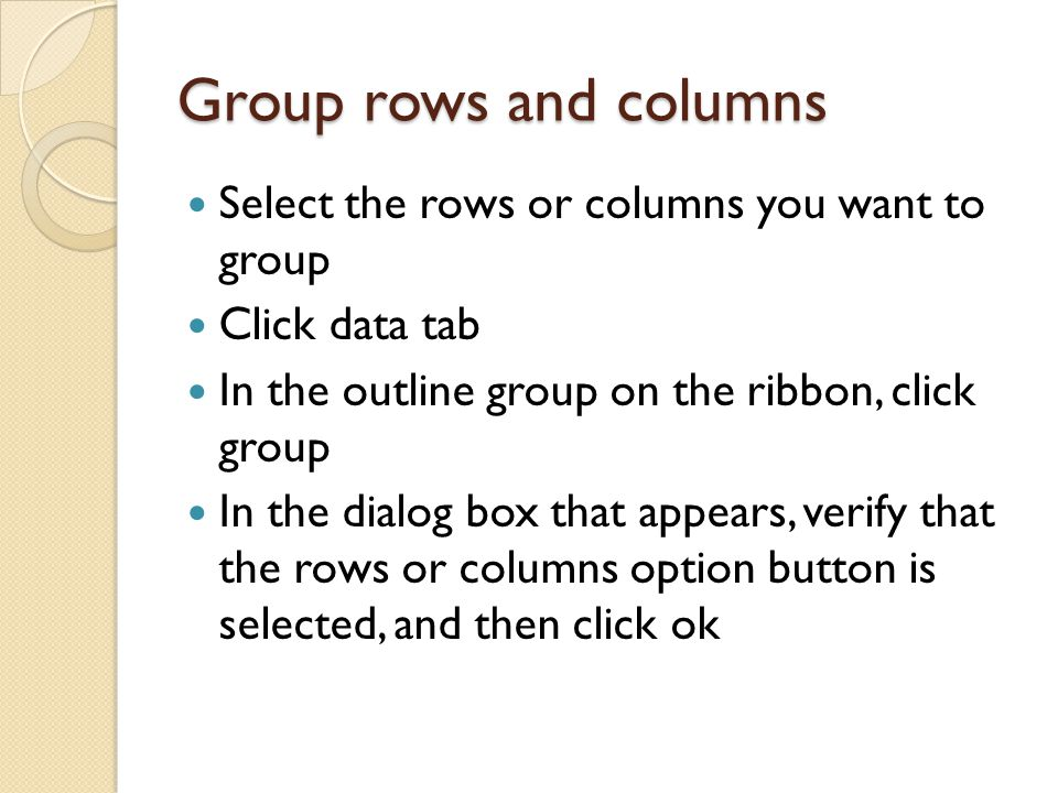 Group rows and columns Select the rows or columns you want to group Click data tab In the outline group on the ribbon, click group In the dialog box that appears, verify that the rows or columns option button is selected, and then click ok