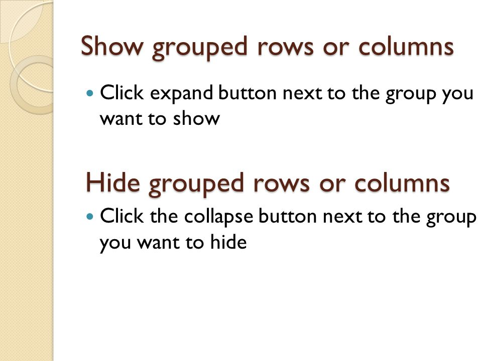 Show grouped rows or columns Click expand button next to the group you want to show Hide grouped rows or columns Click the collapse button next to the group you want to hide