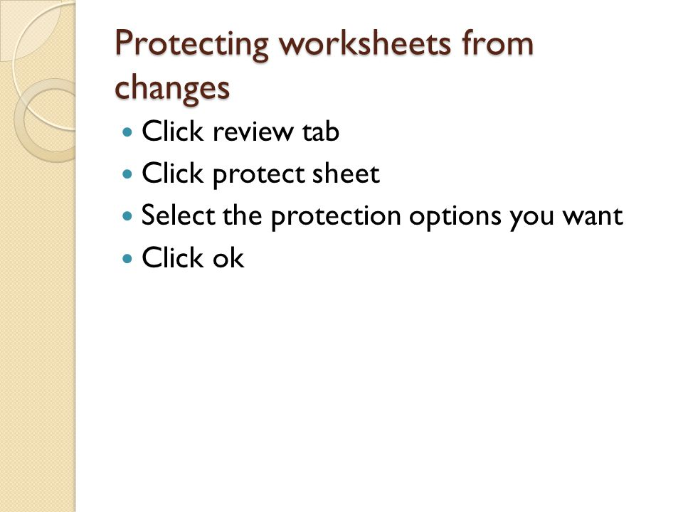 Protecting worksheets from changes Click review tab Click protect sheet Select the protection options you want Click ok