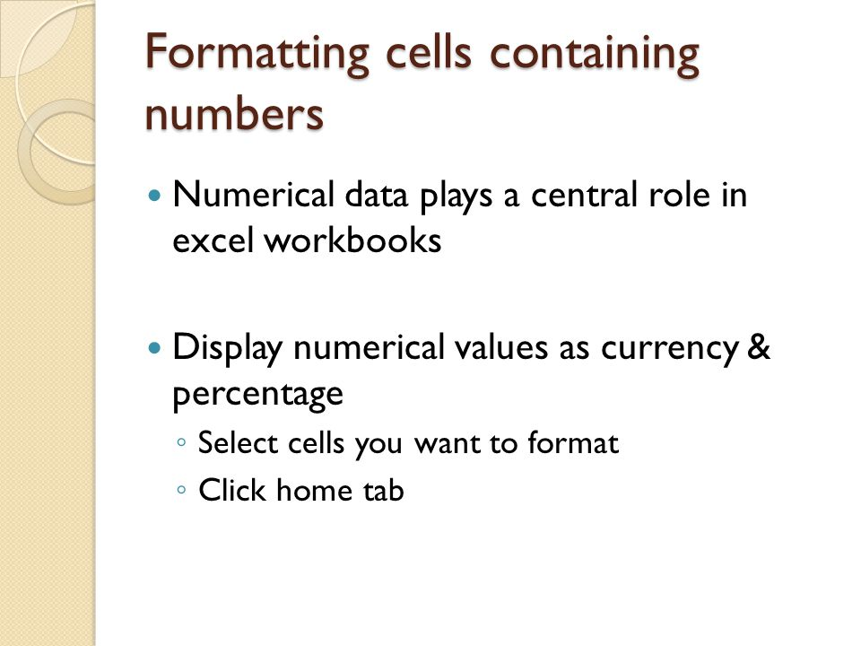 Formatting cells containing numbers Numerical data plays a central role in excel workbooks Display numerical values as currency & percentage ◦ Select cells you want to format ◦ Click home tab