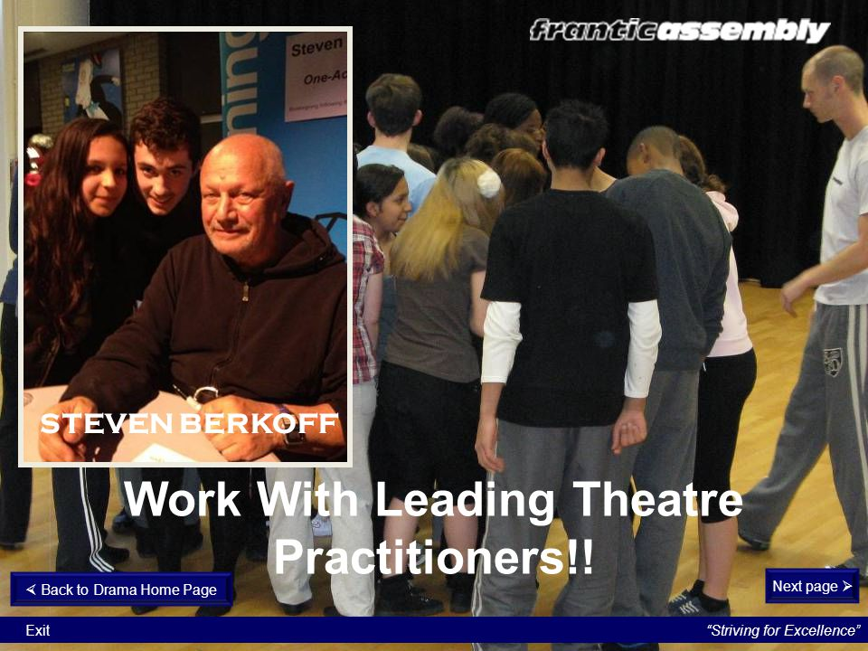 """Work With Leading Theatre Practitioners!! Next page   Back to Drama Home Page """"Striving for Excellence"""" Exit STEVEN BERKOFF"""