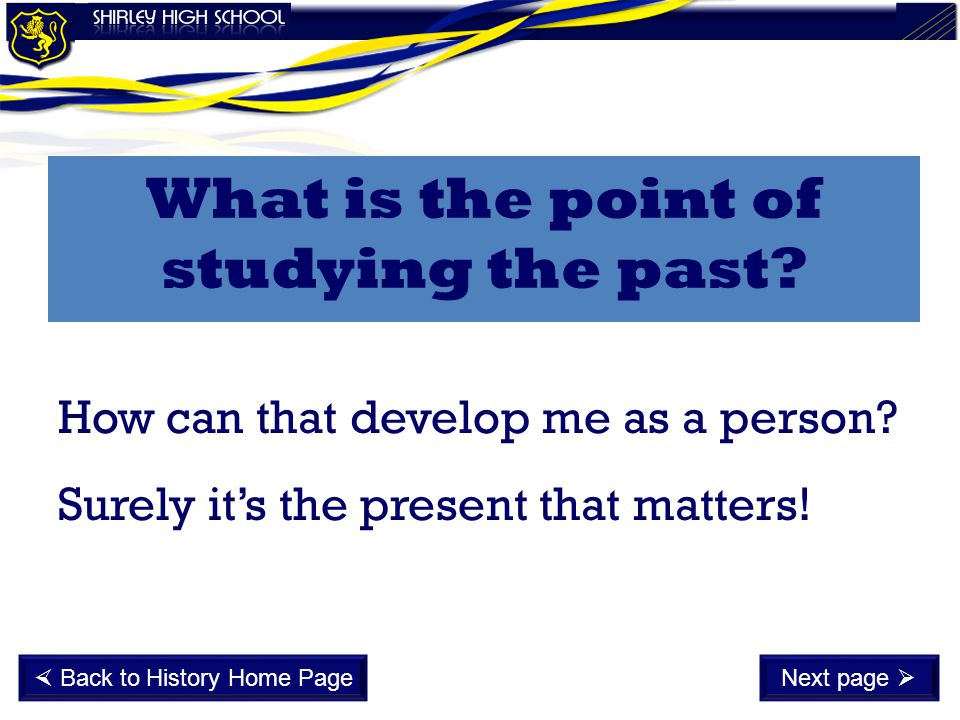How can that develop me as a person? Surely it's the present that matters! What is the point of studying the past?  Back to History Home PageNext pag