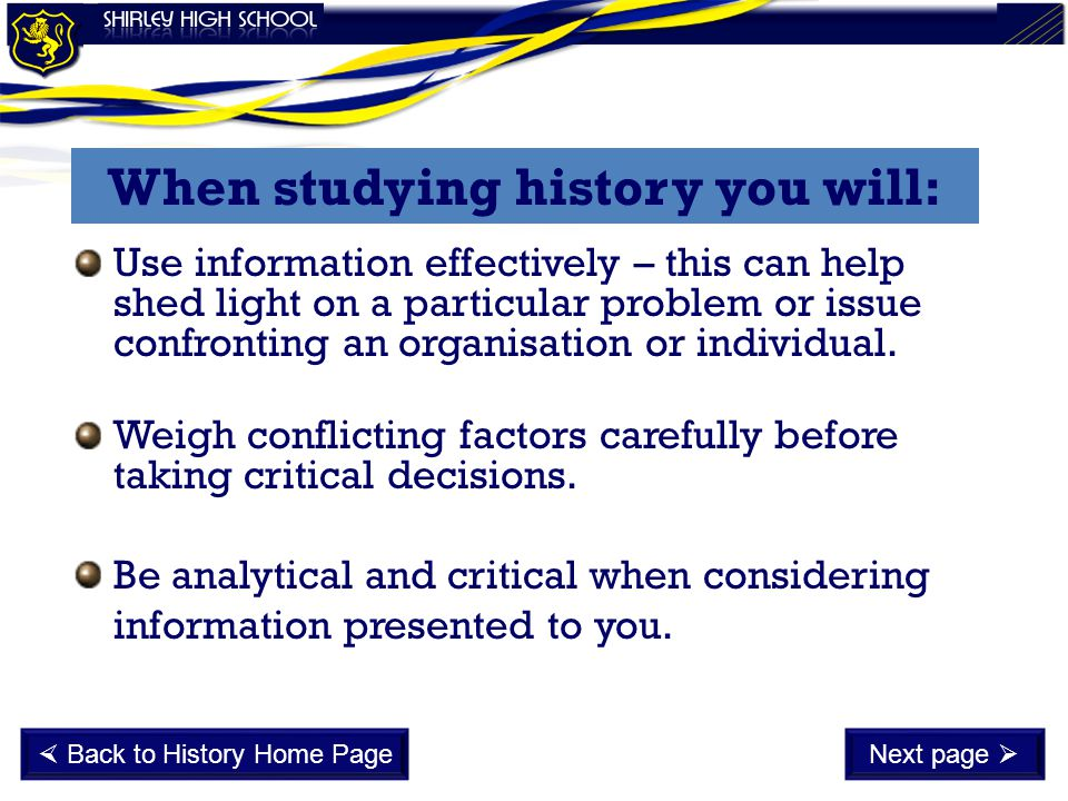 When studying history you will: Use information effectively – this can help shed light on a particular problem or issue confronting an organisation or individual.