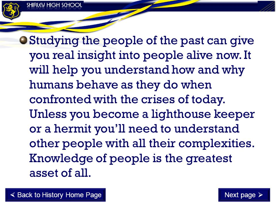 Studying the people of the past can give you real insight into people alive now. It will help you understand how and why humans behave as they do when