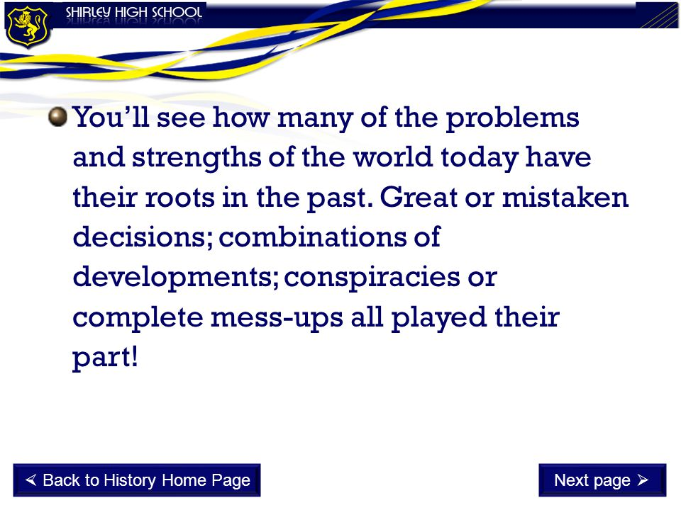 You'll see how many of the problems and strengths of the world today have their roots in the past. Great or mistaken decisions; combinations of develo