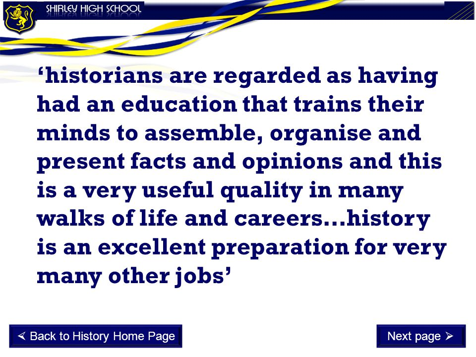 'historians are regarded as having had an education that trains their minds to assemble, organise and present facts and opinions and this is a very useful quality in many walks of life and careers…history is an excellent preparation for very many other jobs'  Back to History Home PageNext page 