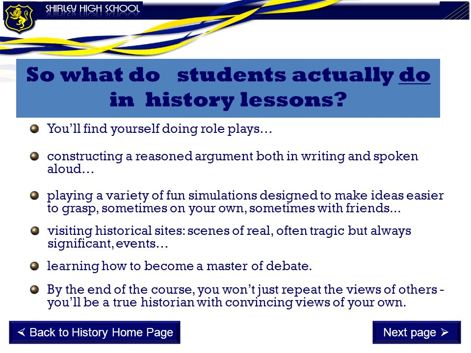 So what do students actually do in history lessons? You'll find yourself doing role plays… constructing a reasoned argument both in writing and spoken