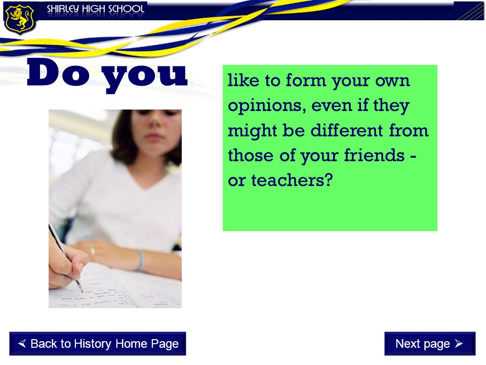like to form your own opinions, even if they might be different from those of your friends - or teachers? Do you  Back to History Home PageNext page