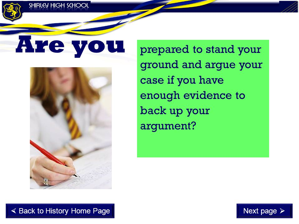 prepared to stand your ground and argue your case if you have enough evidence to back up your argument? Are you  Back to History Home PageNext page 