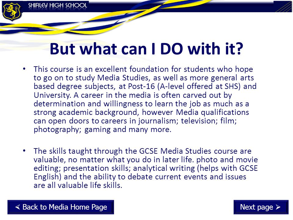 But what can I DO with it? This course is an excellent foundation for students who hope to go on to study Media Studies, as well as more general arts