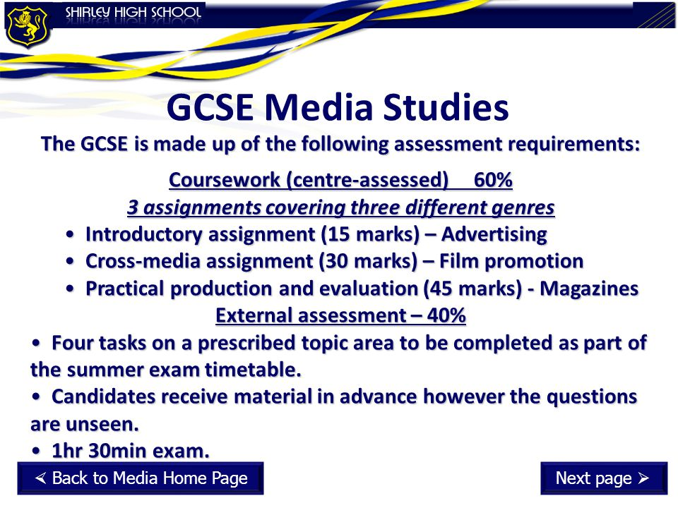 GCSE Media Studies The GCSE is made up of the following assessment requirements: Coursework (centre-assessed)60% 3 assignments covering three different genres Introductory assignment (15 marks) – Advertising Introductory assignment (15 marks) – Advertising Cross-media assignment (30 marks) – Film promotion Cross-media assignment (30 marks) – Film promotion Practical production and evaluation (45 marks) - Magazines Practical production and evaluation (45 marks) - Magazines External assessment – 40% Four tasks on a prescribed topic area to be completed as part of the summer exam timetable.