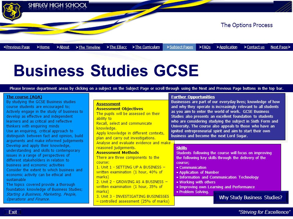 Striving for Excellence The Options Process Business Studies GCSE The course (AQA) By studying the GCSE Business studies course students are encouraged to; Actively engage in the study of business to develop as effective and independent learners and as critical and reflective thinkers with enquiring minds Use an enquiring, critical approach to distinguish between fact and opinion, build arguments and make informed judgements Develop and apply their knowledge, understanding and skills to contemporary issues in a range of perspectives of different stakeholders in relation to business and economic activities Consider the extent to which business and economic activity can be ethical and sustainable The topics covered provide a thorough foundation knowledge of Business Studies; Starting a Business, Marketing, People, Operations and Finance.