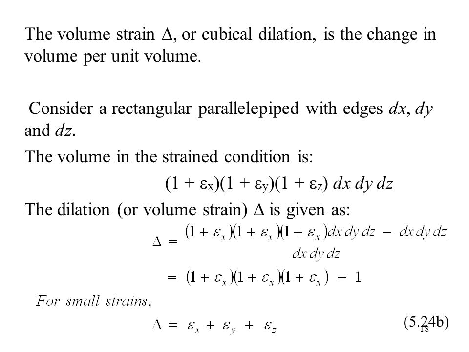 18 The volume strain , or cubical dilation, is the change in volume per unit volume. Consider a rectangular parallelepiped with edges dx, dy and dz.