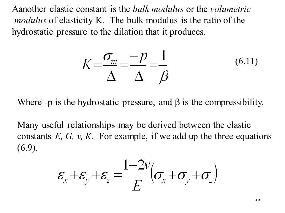 19 Aanother elastic constant is the bulk modulus or the volumetric modulus of elasticity K. The bulk modulus is the ratio of the hydrostatic pressure