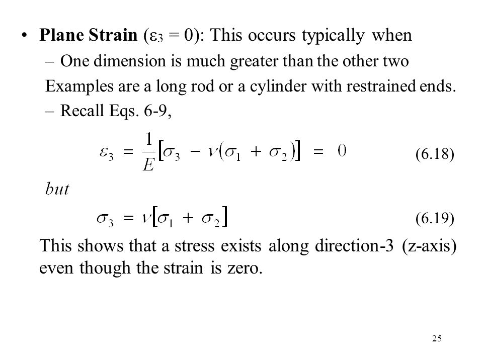 25 Plane Strain (  3 = 0): This occurs typically when –One dimension is much greater than the other two Examples are a long rod or a cylinder with restrained ends.