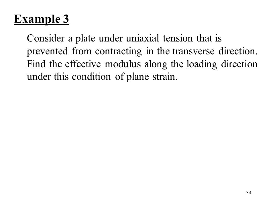 34 Example 3 Consider a plate under uniaxial tension that is prevented from contracting in the transverse direction.
