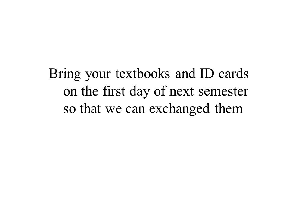 Bring your textbooks and ID cards on the first day of next semester so that we can exchanged them