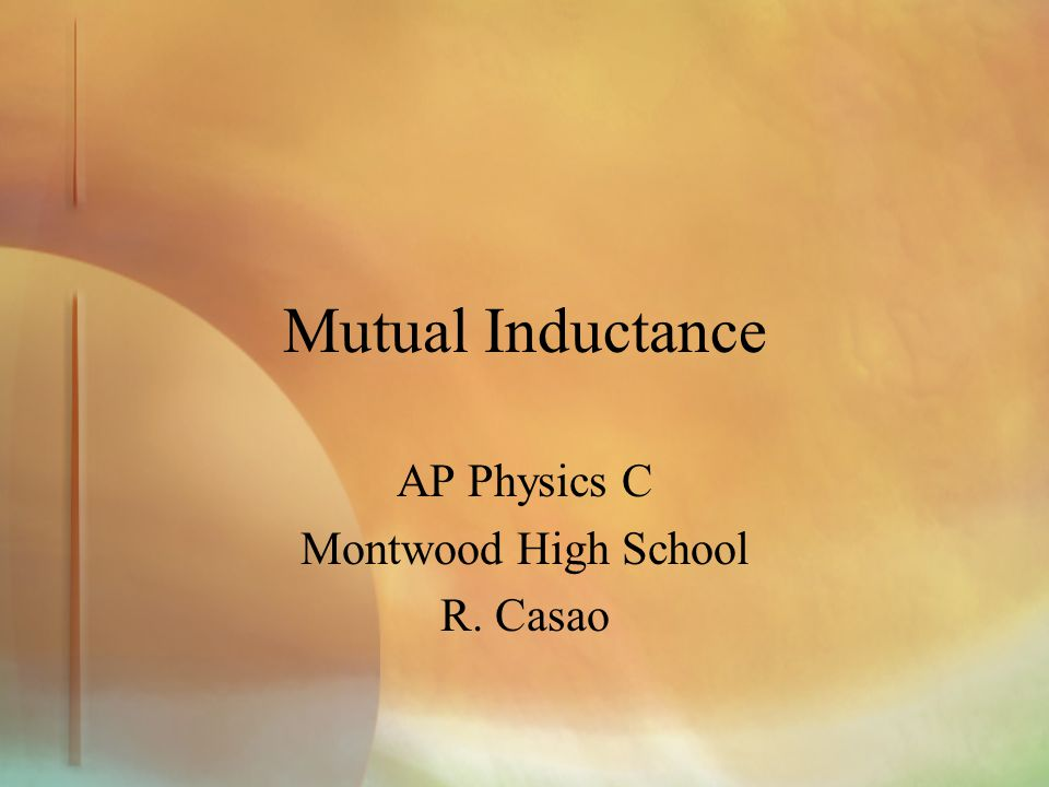 Mutual Inductance AP Physics C Montwood High School R. Casao