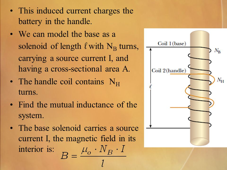 This induced current charges the battery in the handle. We can model the base as a solenoid of length l with N B turns, carrying a source current I, a
