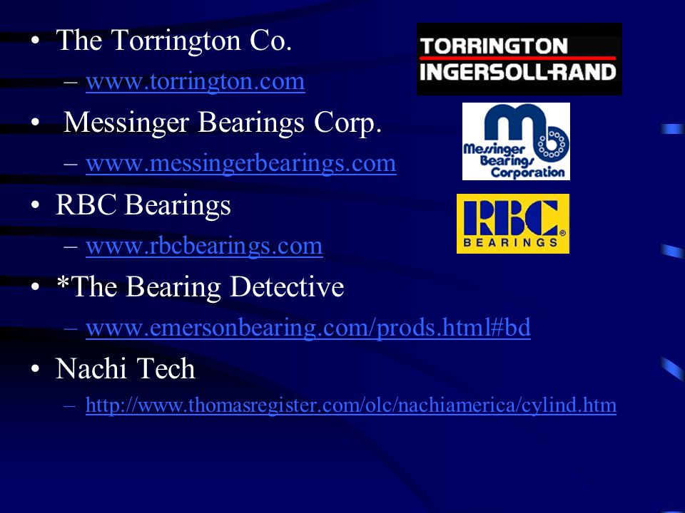 The Torrington Co. –www.torrington.comwww.torrington.com Messinger Bearings Corp. –www.messingerbearings.comwww.messingerbearings.com RBC Bearings –ww