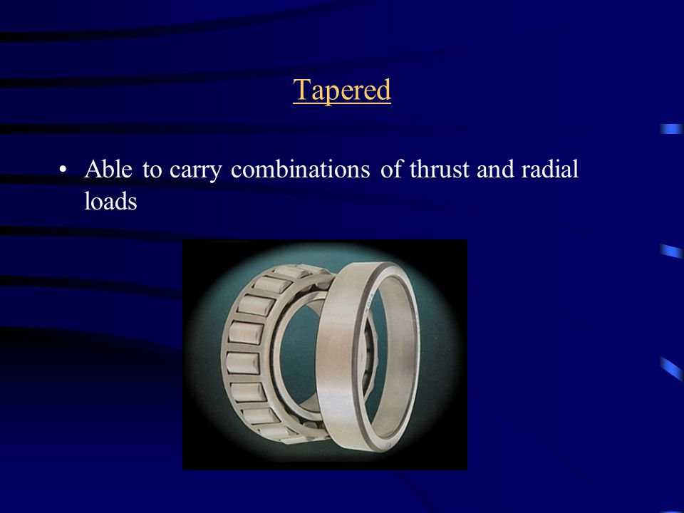 Tapered Able to carry combinations of thrust and radial loads