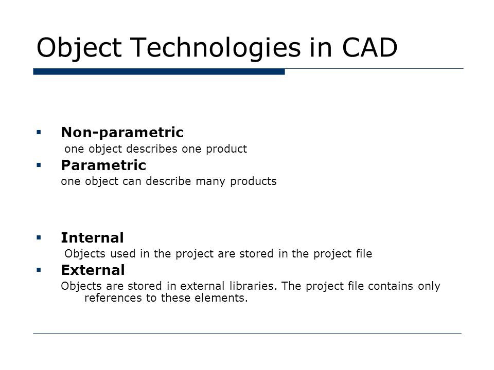 Object Technologies in CAD  Non-parametric one object describes one product  Parametric one object can describe many products  Internal Objects used in the project are stored in the project file  External Objects are stored in external libraries.