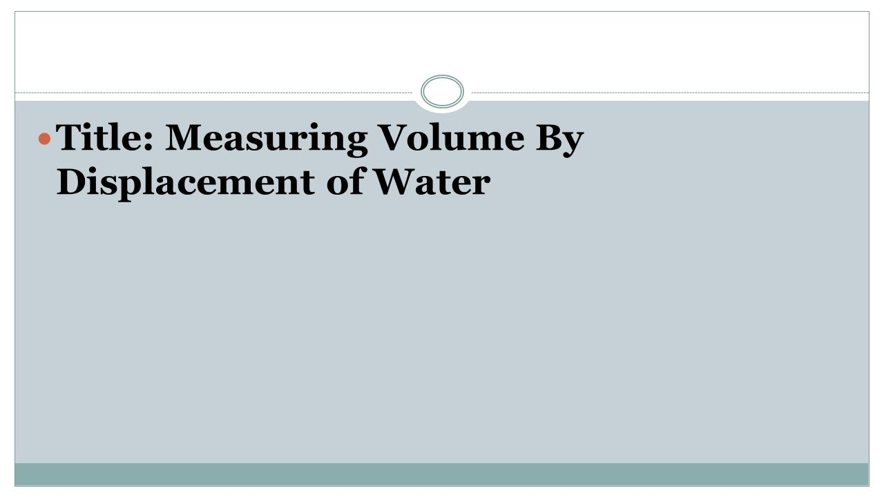 Title: Measuring Volume By Displacement of Water