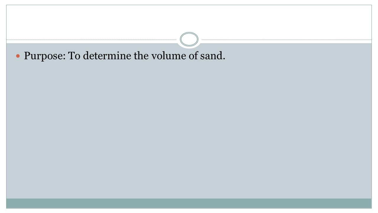 Purpose: To determine the volume of sand.