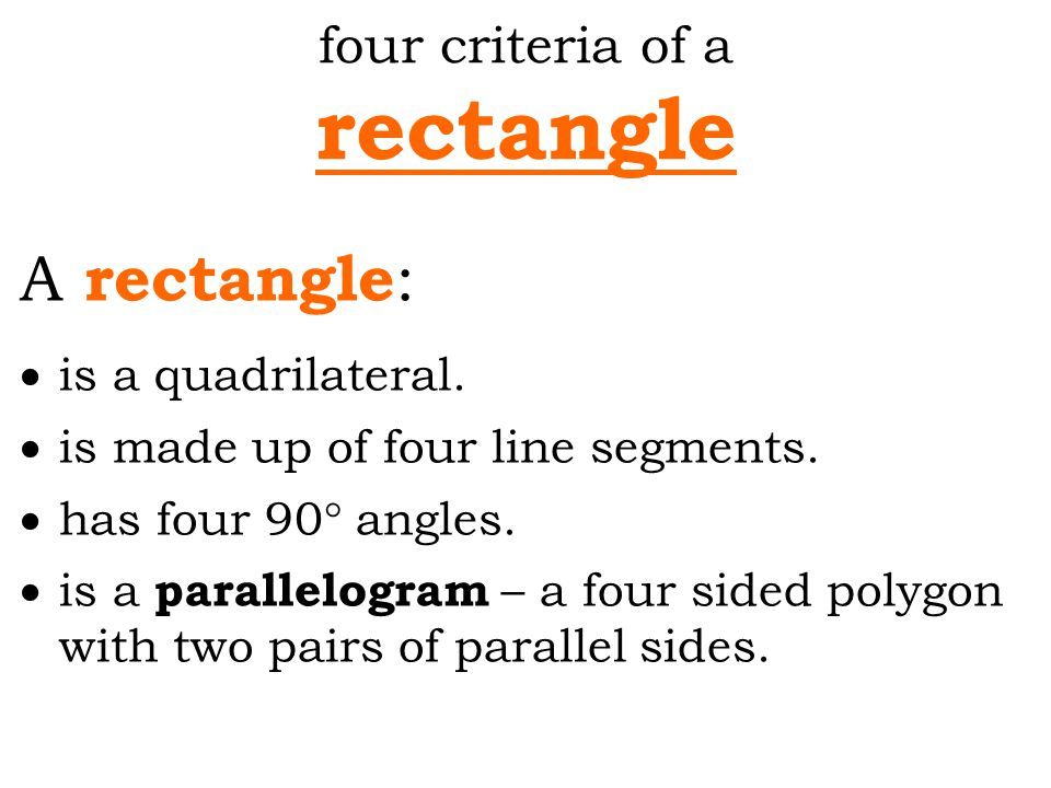 four criteria of a rectangle A rectangle :  is a quadrilateral.  is made up of four line segments.  has four 90° angles.  is a parallelogram – a f