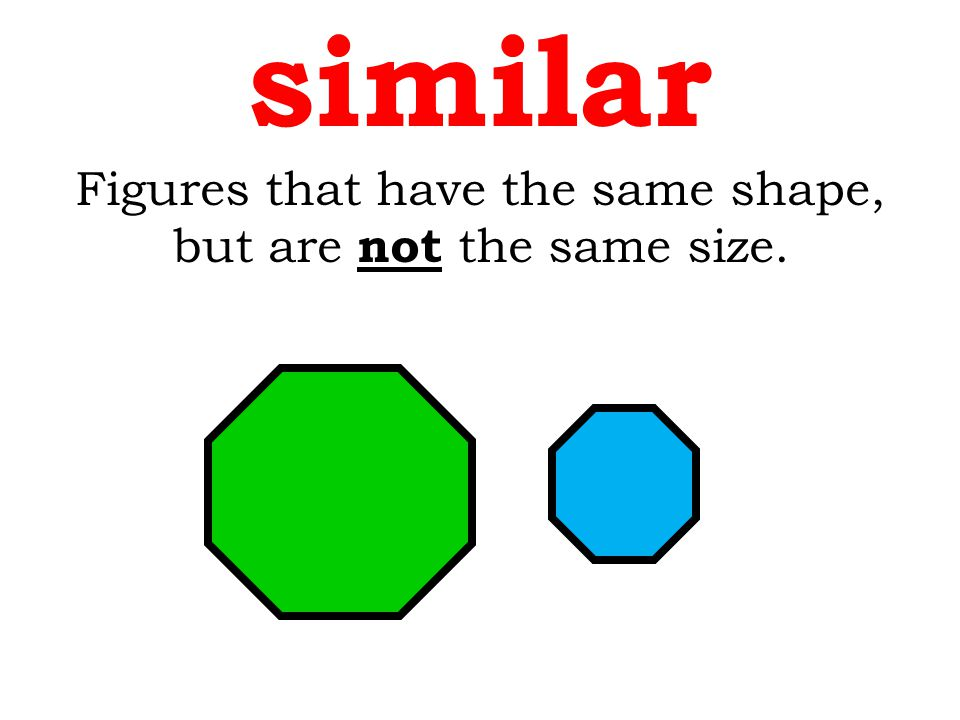 Figures that have the same shape, but are not the same size. similar