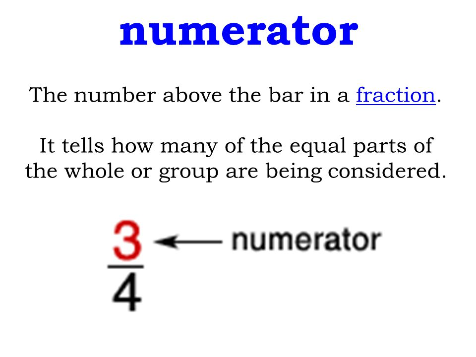 The number above the bar in a fraction.fraction It tells how many of the equal parts of the whole or group are being considered. numerator