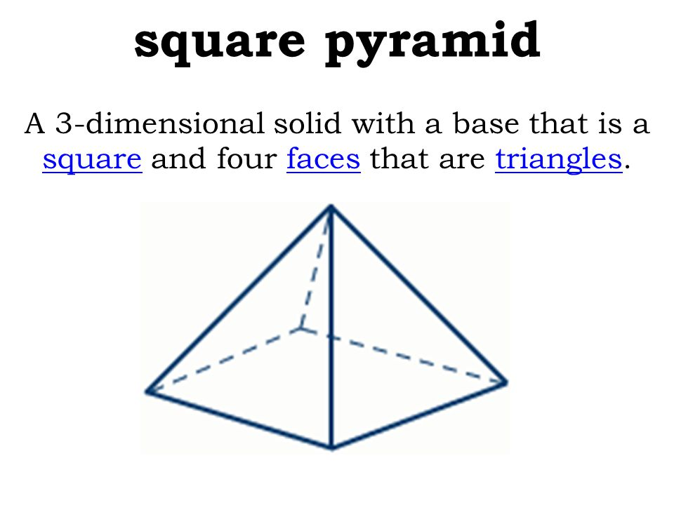 square pyramid A 3-dimensional solid with a base that is a square and four faces that are triangles. squarefacestriangles