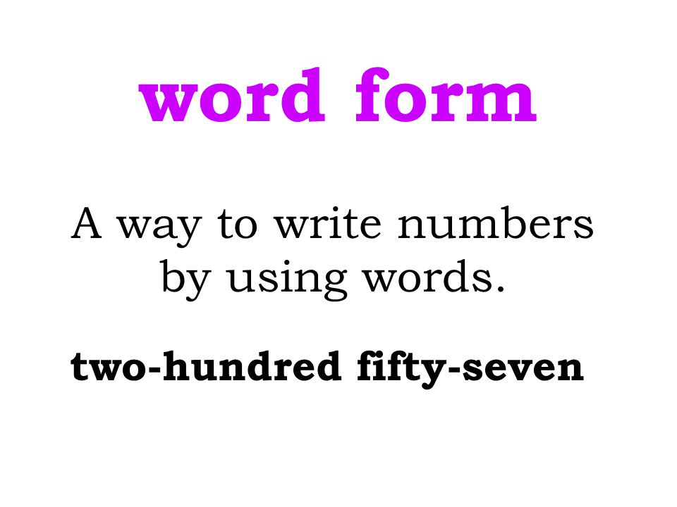 word form A way to write numbers by using words. two-hundred fifty-seven
