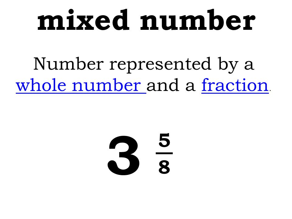 mixed number Number represented by a whole number and a fraction. whole numberfraction 3 5 8