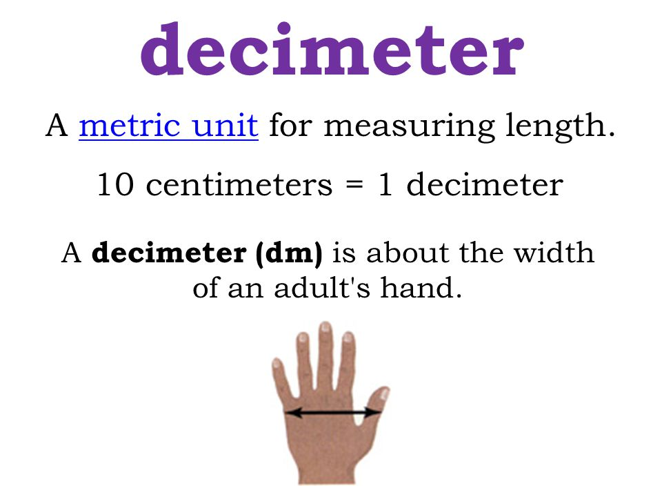 10 centimeters = 1 decimeter A decimeter (dm) is about the width of an adult's hand. decimeter A metric unit for measuring length.metric unit