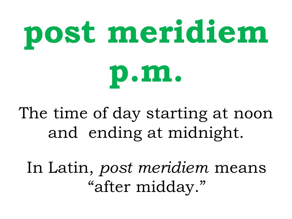 "post meridiem p.m. The time of day starting at noon and ending at midnight. In Latin, post meridiem means ""after midday."""