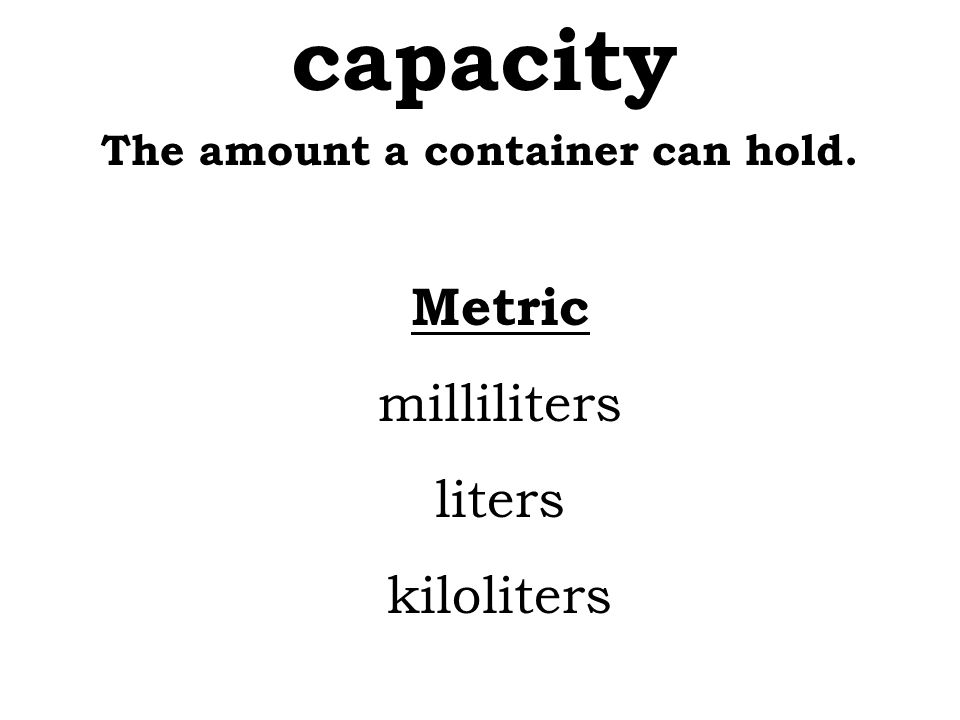 The amount a container can hold. capacity Metric milliliters liters kiloliters