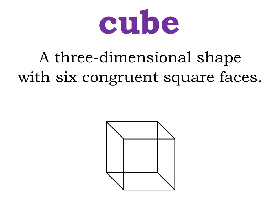 cube A three-dimensional shape with six congruent square faces.