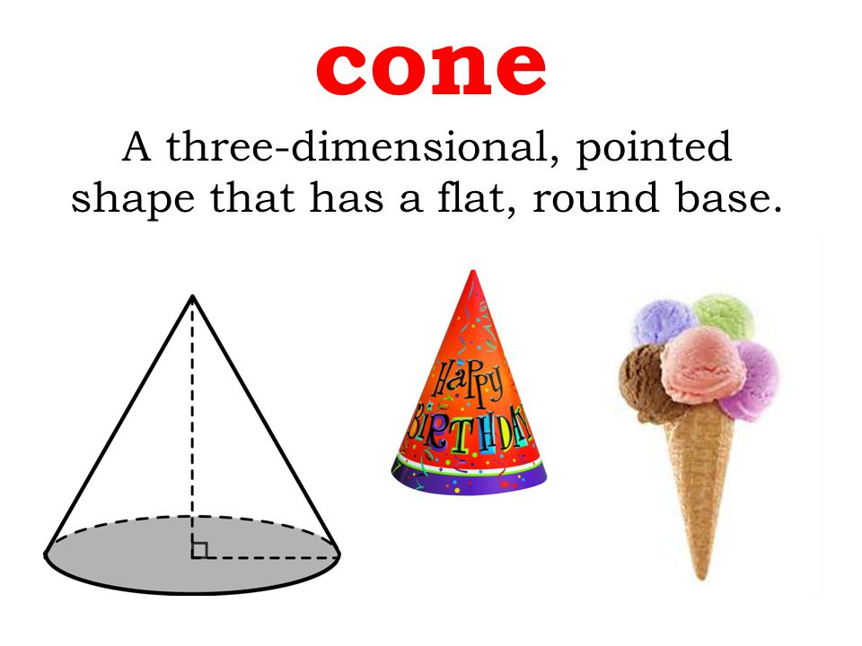 A three-dimensional, pointed shape that has a flat, round base. cone