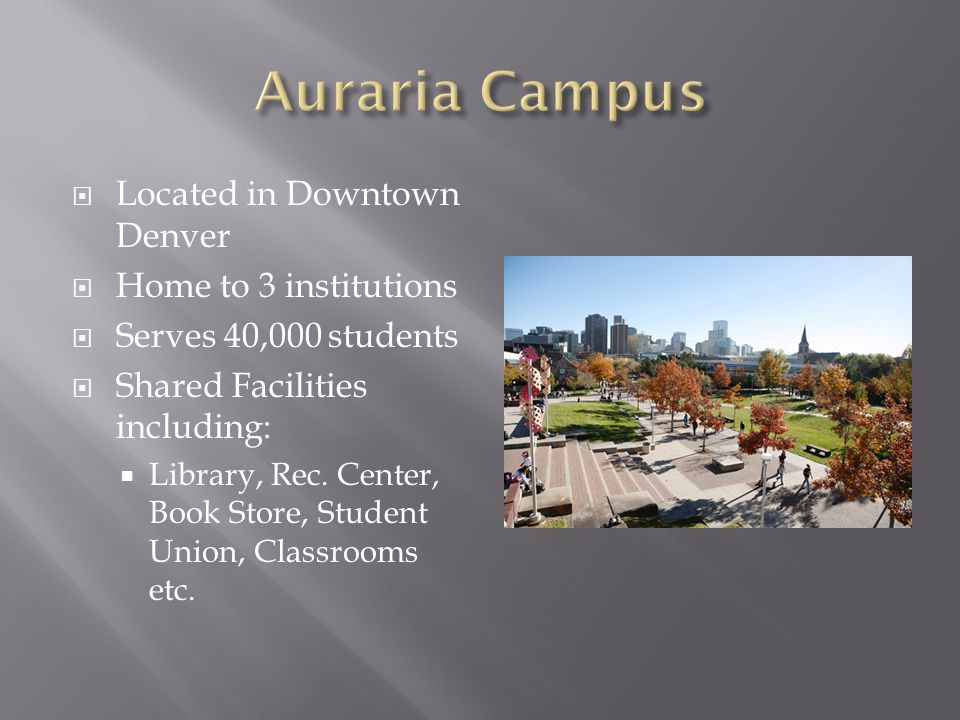  Located in Downtown Denver  Home to 3 institutions  Serves 40,000 students  Shared Facilities including:  Library, Rec. Center, Book Store, Stud
