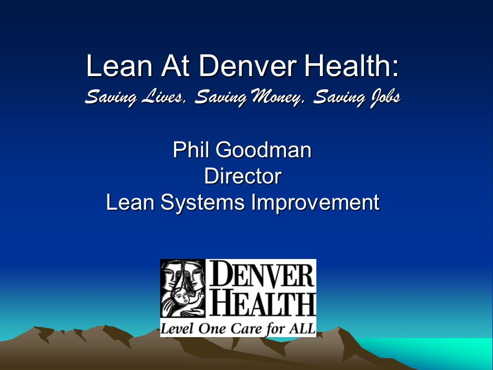 Lean At Denver Health: Saving Lives, Saving Money, Saving Jobs Phil Goodman Director Lean Systems Improvement
