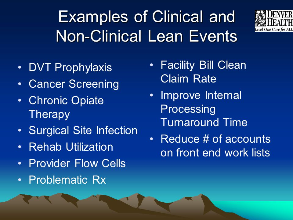 Examples of Clinical and Non-Clinical Lean Events Facility Bill Clean Claim Rate Improve Internal Processing Turnaround Time Reduce # of accounts on f
