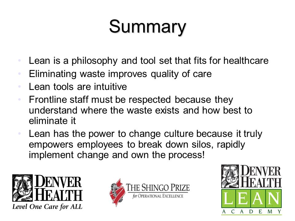 Summary Lean is a philosophy and tool set that fits for healthcare Eliminating waste improves quality of care Lean tools are intuitive Frontline staff