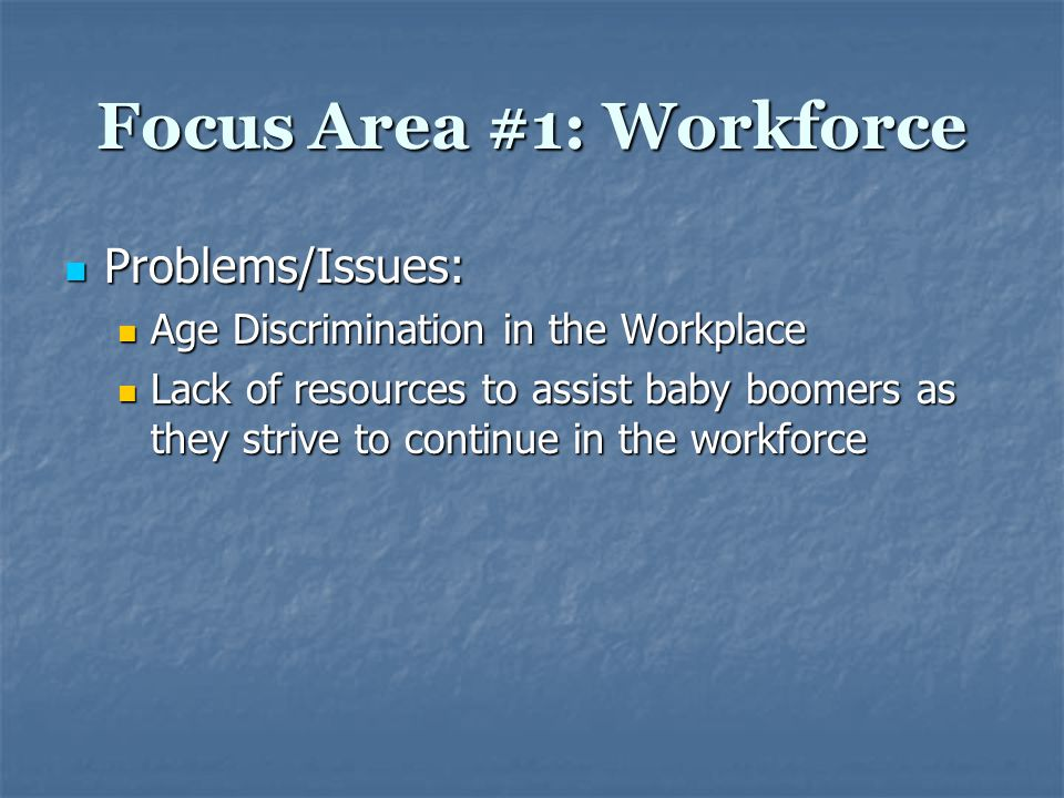 Focus Area #1: Workforce Positives in Colorado: Positives in Colorado: 2005 – American Association of Retired Persons award two Colorado employers as best employers for workers over age 50 2005 – American Association of Retired Persons award two Colorado employers as best employers for workers over age 50 University of Colorado Hospital Authority University of Colorado Hospital Authority Pinnacol Assurance Pinnacol Assurance Resources Available for Boomers Resources Available for Boomers The Boomer Group – Denver The Boomer Group – Denver What's Next Career Transition Services division What's Next Career Transition Services division