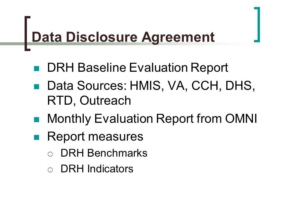 Data Disclosure Agreement DRH Baseline Evaluation Report Data Sources: HMIS, VA, CCH, DHS, RTD, Outreach Monthly Evaluation Report from OMNI Report measures  DRH Benchmarks  DRH Indicators