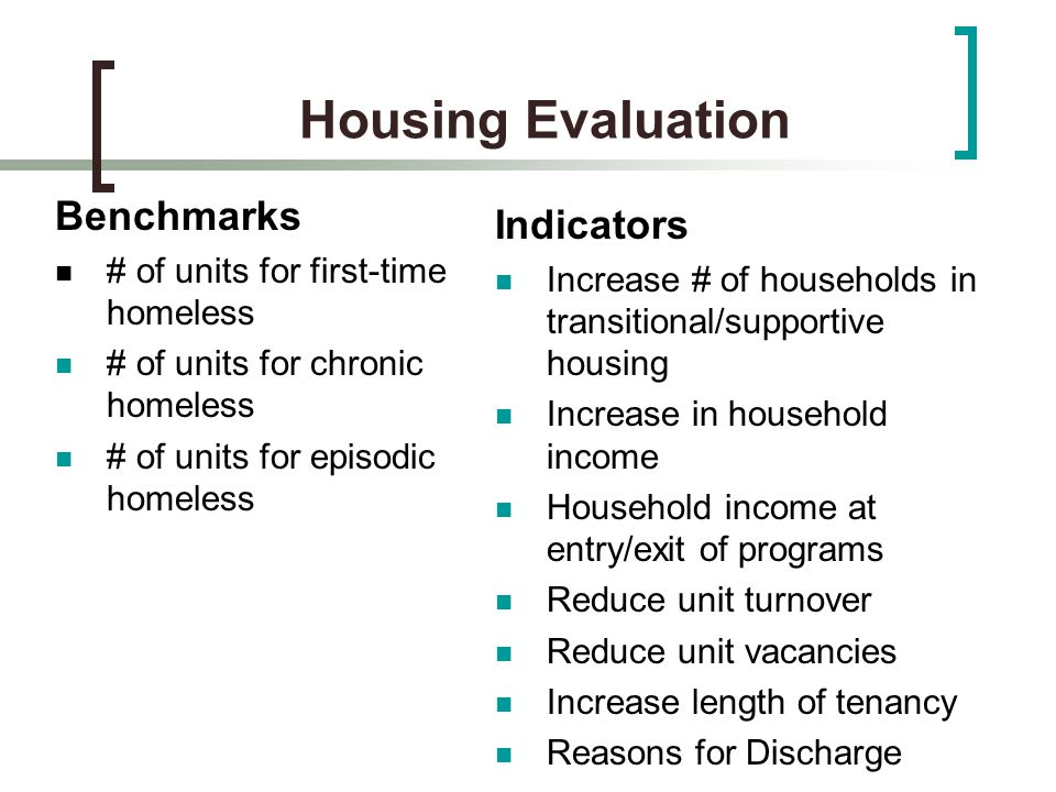 Housing Evaluation Benchmarks # of units for first-time homeless # of units for chronic homeless # of units for episodic homeless Indicators Increase # of households in transitional/supportive housing Increase in household income Household income at entry/exit of programs Reduce unit turnover Reduce unit vacancies Increase length of tenancy Reasons for Discharge